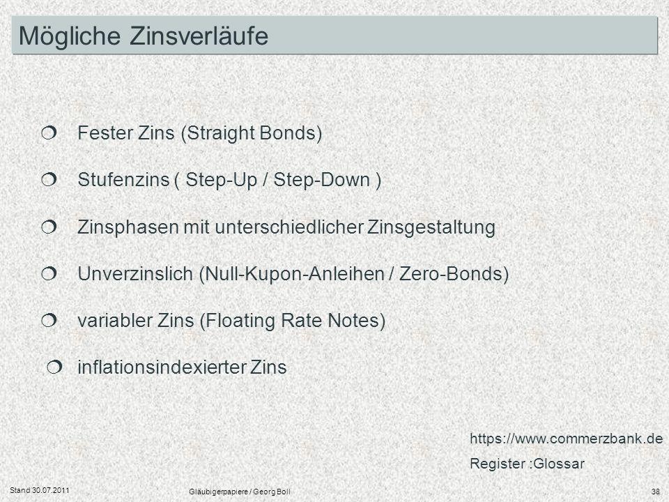 Stand 30.07.2011 Gläubigerpapiere / Georg Boll38 Mögliche Zinsverläufe Fester Zins (Straight Bonds) Stufenzins ( Step-Up / Step-Down ) Zinsphasen mit