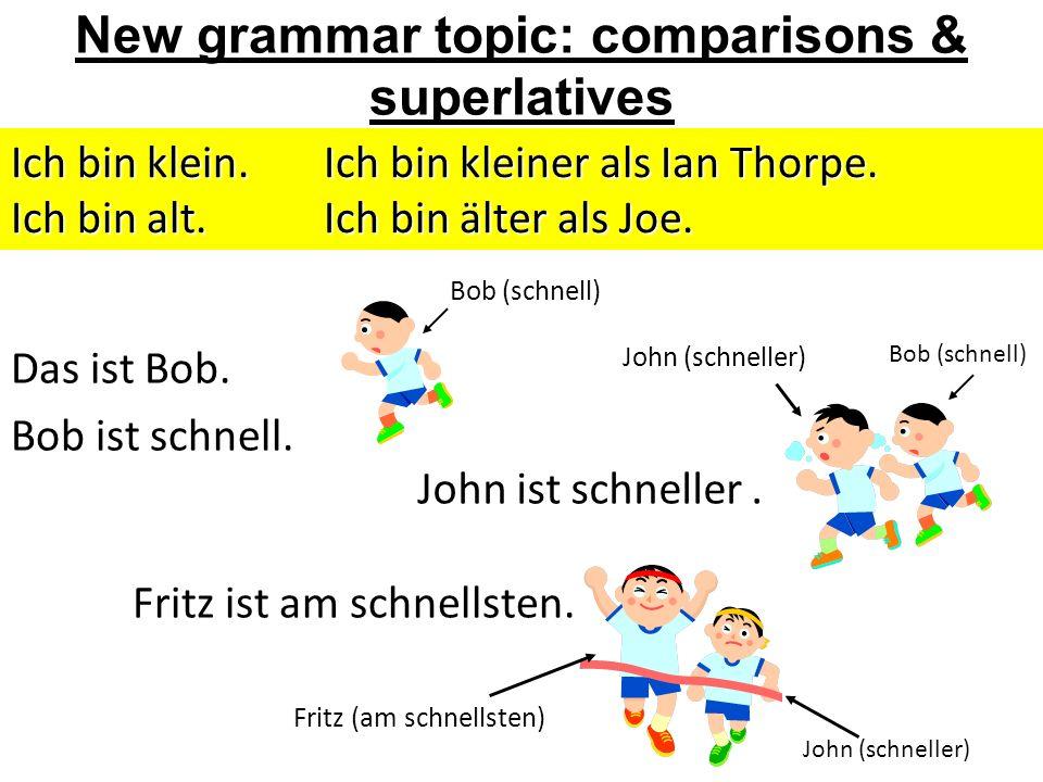 New grammar topic: comparisons & superlatives Das ist Bob. Bob ist schnell. John (schneller) Bob (schnell) John (schneller) Fritz (am schnellsten) Ich
