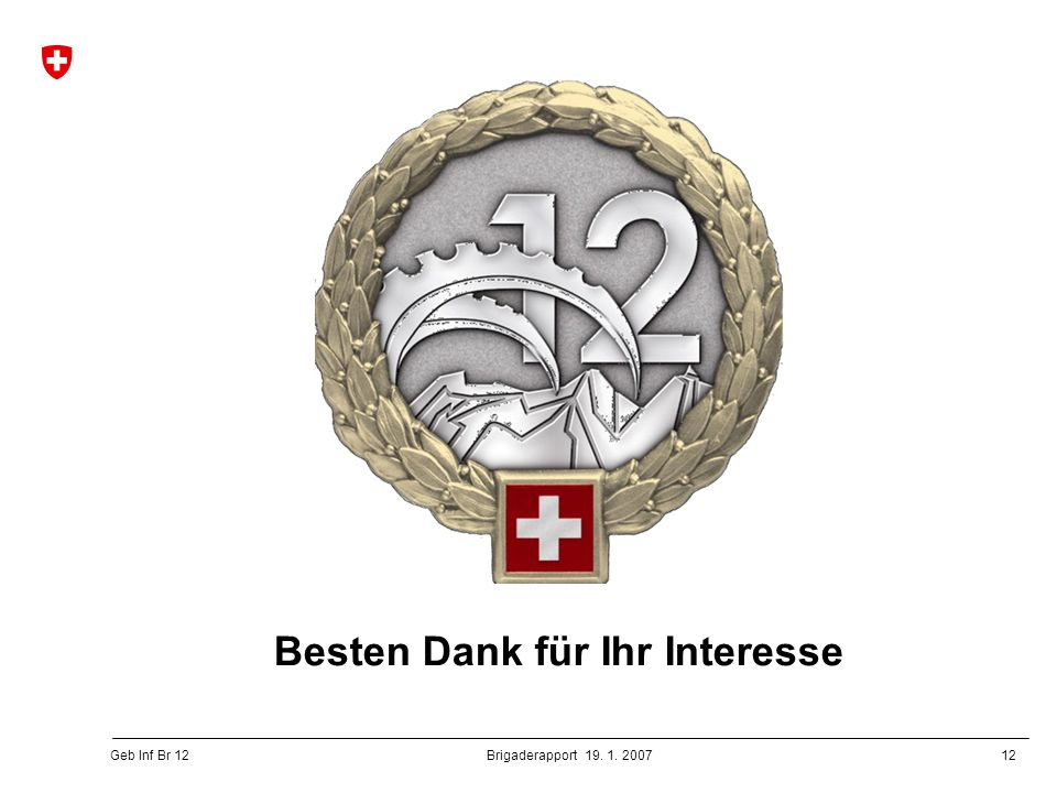 12 Geb Inf Br 12 Brigaderapport 19. 1. 2007 Besten Dank für Ihr Interesse