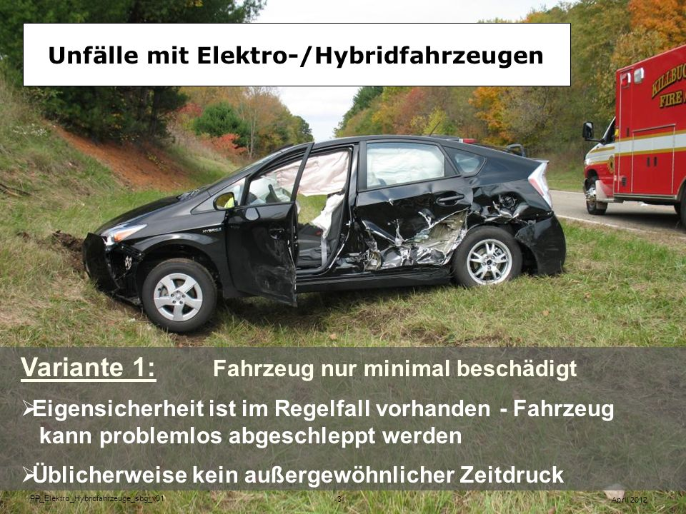 Unfälle mit Elektro-/Hybridfahrzeugen Variante 2: Fahrzeug extrem beschädigt Metallische Durchdringung kann die Batterie beschädigen Sicherheit ist von Außen nicht feststellbar April 2012 PP_Elektro_Hybridfahrzeuge_sbg_v01 -4-