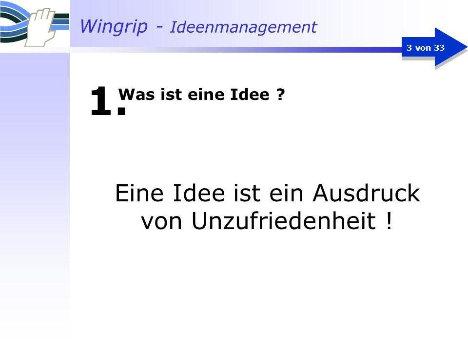 Wingrip - Ideenmanagement 3 von 33 1. Eine Idee ist ein Ausdruck von Unzufriedenheit ! Was ist eine Idee ?