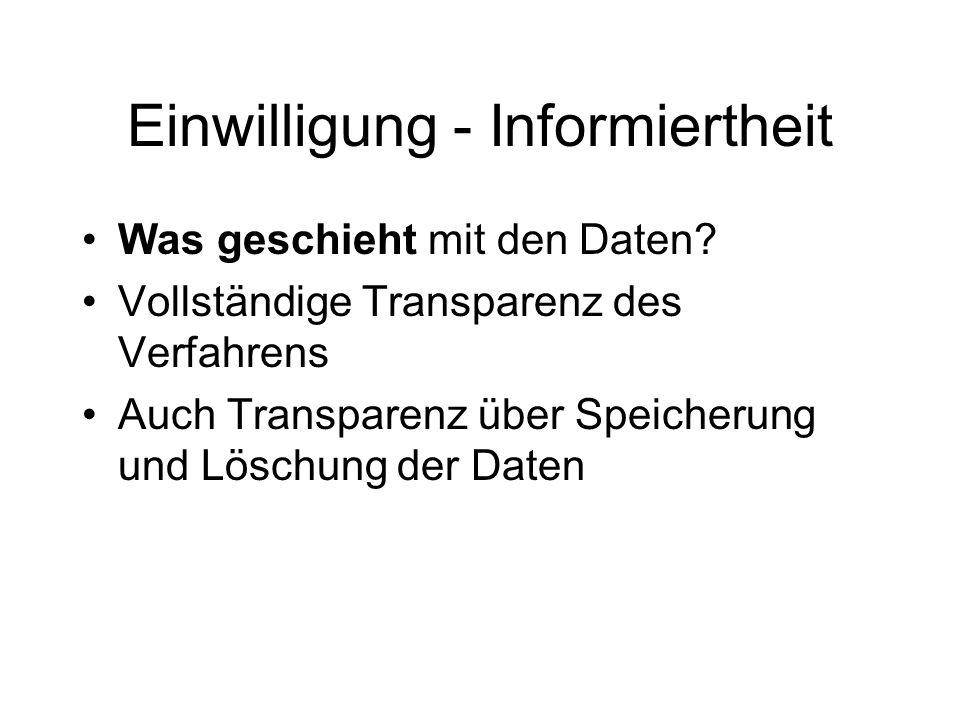 Einwilligung - Informiertheit Was geschieht mit den Daten? Vollständige Transparenz des Verfahrens Auch Transparenz über Speicherung und Löschung der