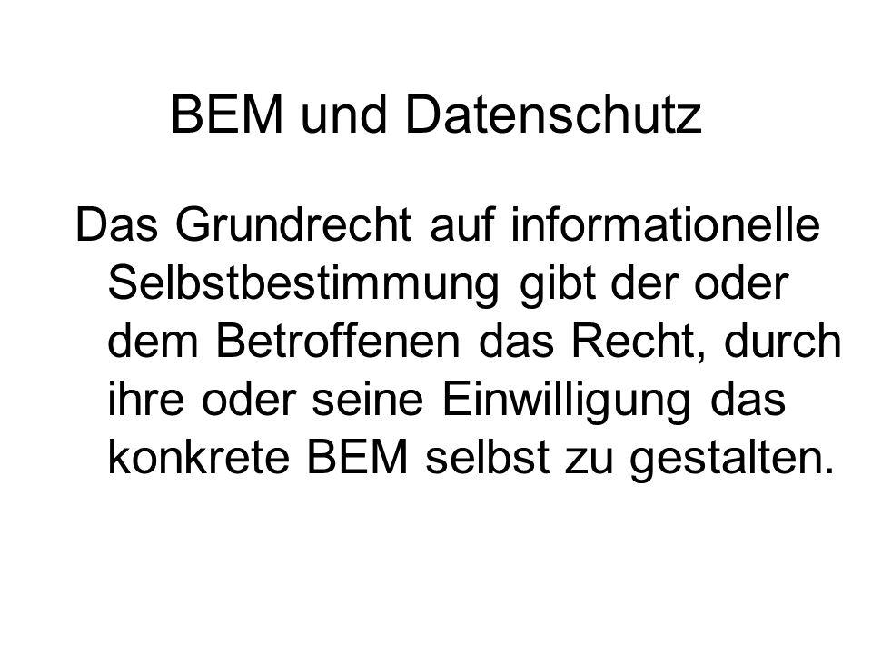 BEM und Datenschutz Das Grundrecht auf informationelle Selbstbestimmung gibt der oder dem Betroffenen das Recht, durch ihre oder seine Einwilligung da