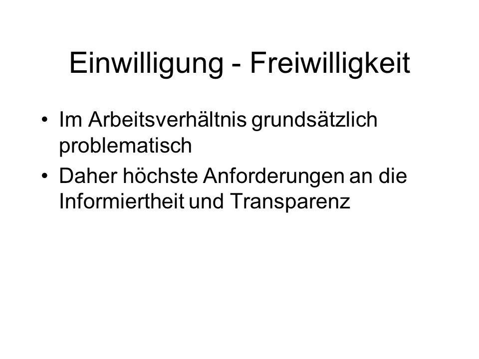 Einwilligung - Freiwilligkeit Im Arbeitsverhältnis grundsätzlich problematisch Daher höchste Anforderungen an die Informiertheit und Transparenz