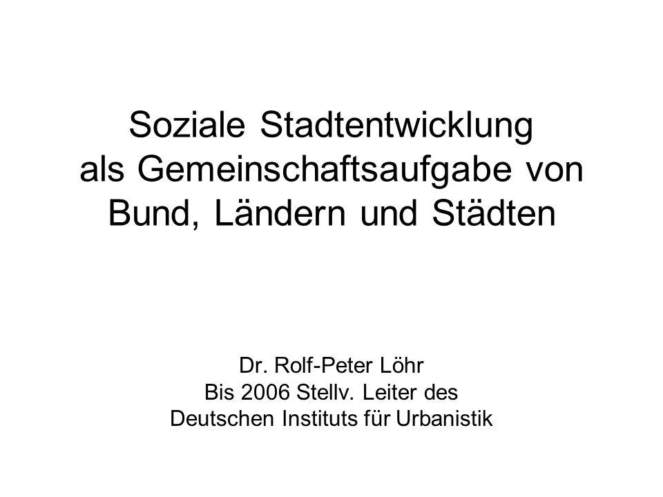 Soziale Stadtentwicklung als Gemeinschaftsaufgabe von Bund, Ländern und Städten Dr. Rolf-Peter Löhr Bis 2006 Stellv. Leiter des Deutschen Instituts fü