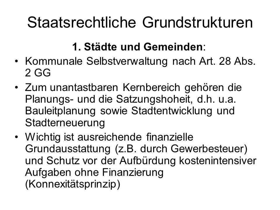 Staatsrechtliche Grundstrukturen 1. Städte und Gemeinden: Kommunale Selbstverwaltung nach Art. 28 Abs. 2 GG Zum unantastbaren Kernbereich gehören die