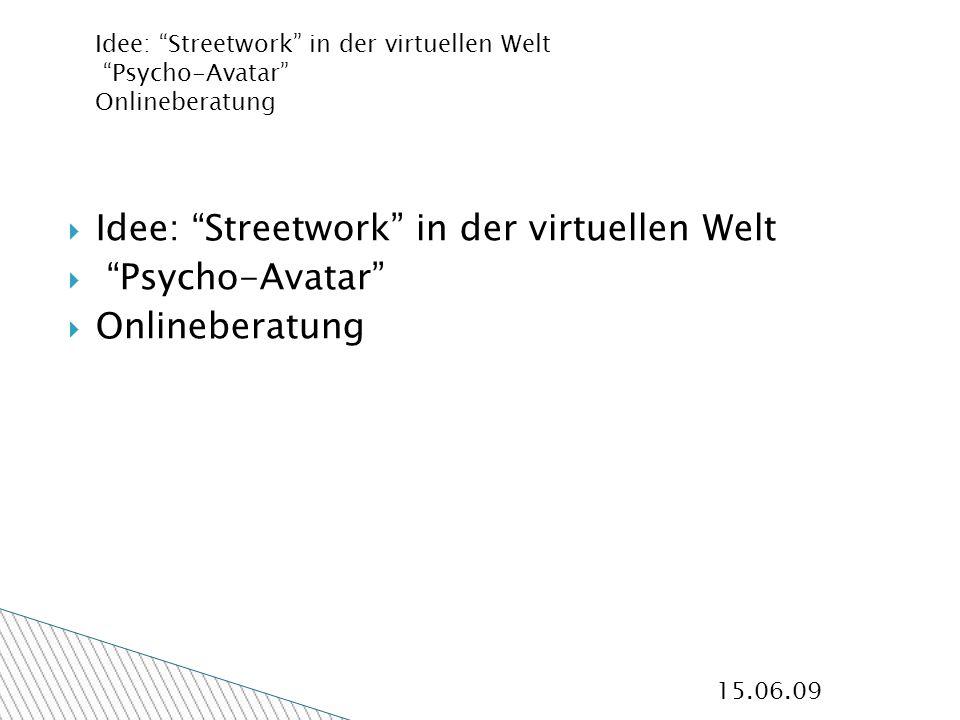 15.06.09 Idee: Streetwork in der virtuellen Welt Psycho-Avatar Onlineberatung Idee: Streetwork in der virtuellen Welt Psycho-Avatar Onlineberatung