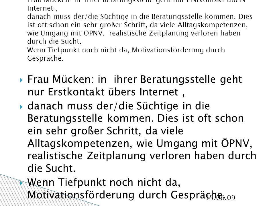 15.06.09 Frau Mücken: in ihrer Beratungsstelle geht nur Erstkontakt übers Internet, danach muss der/die Süchtige in die Beratungsstelle kommen.