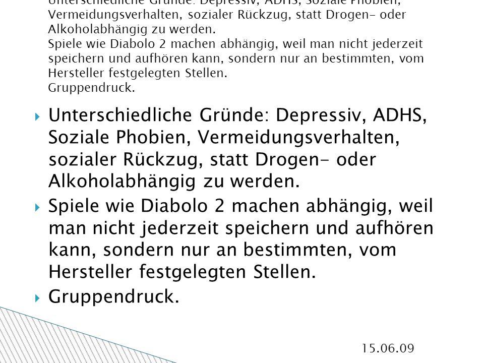 15.06.09 Unterschiedliche Gründe: Depressiv, ADHS, Soziale Phobien, Vermeidungsverhalten, sozialer Rückzug, statt Drogen- oder Alkoholabhängig zu werden.