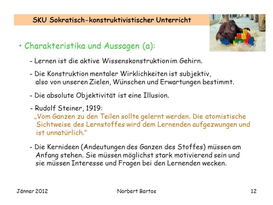 Jänner 2012Norbert Bartos12 SKU Sokratisch-konstruktivistischer Unterricht Charakteristika und Aussagen (a): - Lernen ist die aktive Wissenskonstrukti