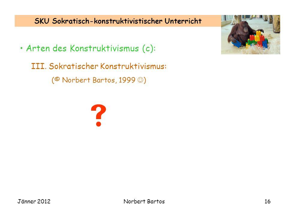 Jänner 2012Norbert Bartos16 SKU Sokratisch-konstruktivistischer Unterricht Arten des Konstruktivismus (c): III.
