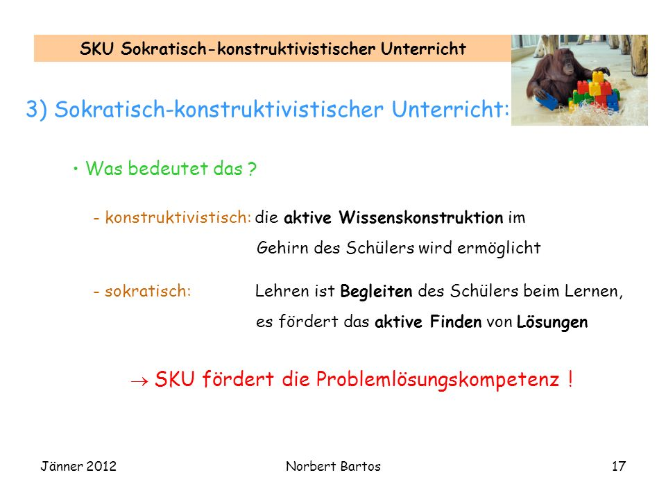 Jänner 2012Norbert Bartos17 SKU Sokratisch-konstruktivistischer Unterricht 3) Sokratisch-konstruktivistischer Unterricht: Was bedeutet das ? SKU förde