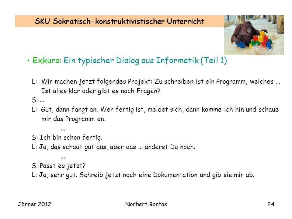 Jänner 2012Norbert Bartos24 SKU Sokratisch-konstruktivistischer Unterricht Exkurs: Ein typischer Dialog aus Informatik (Teil 1) L: Wir machen jetzt fo