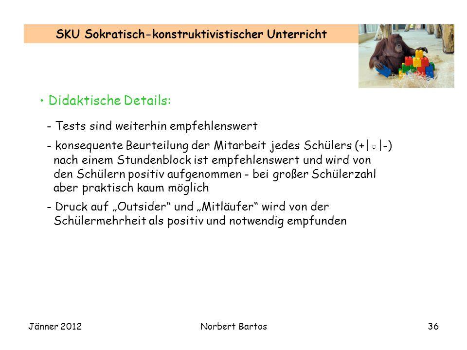 Jänner 2012Norbert Bartos36 SKU Sokratisch-konstruktivistischer Unterricht Didaktische Details: - Tests sind weiterhin empfehlenswert - konsequente Be