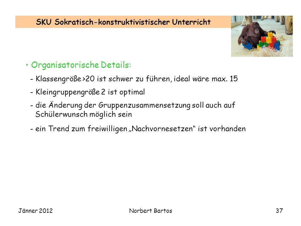 Jänner 2012Norbert Bartos37 SKU Sokratisch-konstruktivistischer Unterricht Organisatorische Details: - Klassengröße >20 ist schwer zu führen, ideal wä