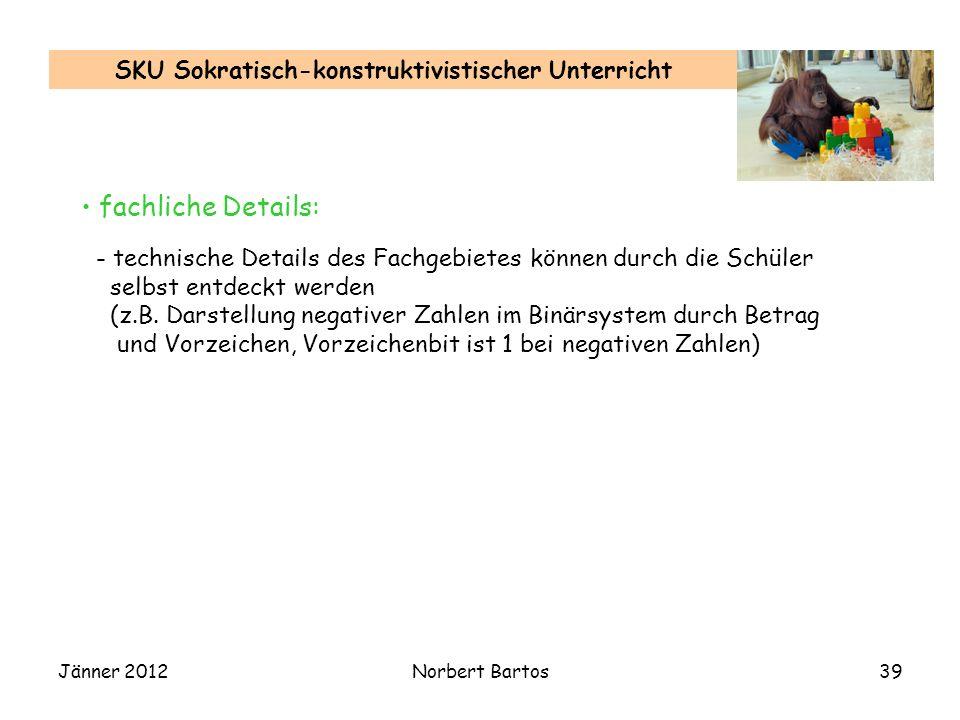 Jänner 2012Norbert Bartos39 SKU Sokratisch-konstruktivistischer Unterricht fachliche Details: - technische Details des Fachgebietes können durch die S