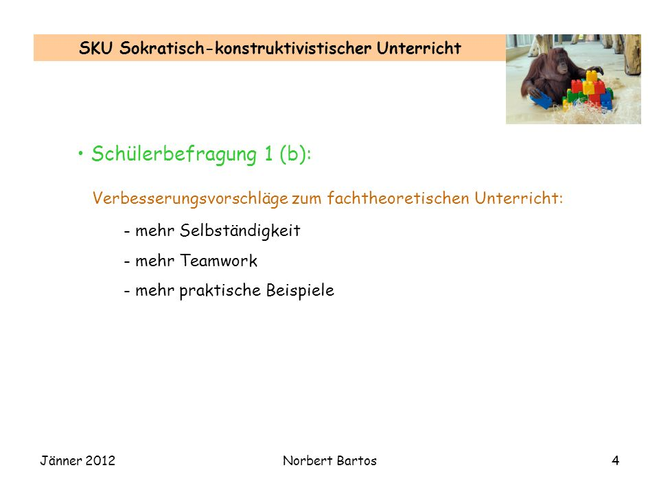 Jänner 2012Norbert Bartos4 SKU Sokratisch-konstruktivistischer Unterricht Verbesserungsvorschläge zum fachtheoretischen Unterricht: - mehr Selbständigkeit - mehr Teamwork - mehr praktische Beispiele Schülerbefragung 1 (b):