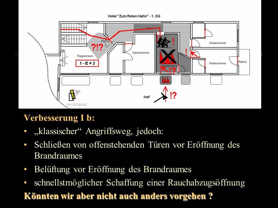 Verbesserung I b: klassischer Angriffsweg, jedoch: Schließen von offenstehenden Türen vor Eröffnung des Brandraumes Belüftung vor Eröffnung des Brandraumes schnellstmöglicher Schaffung einer Rauchabzugsöffnung Könnten wir aber nicht auch anders vorgehen