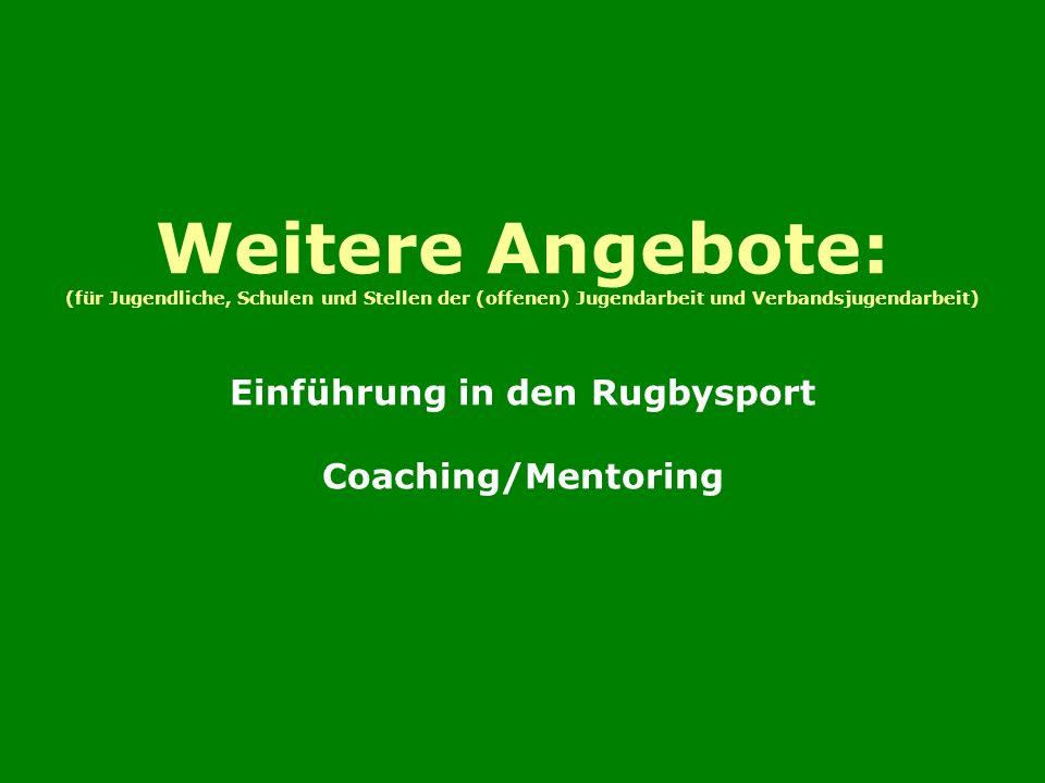 Weitere Angebote: (für Jugendliche, Schulen und Stellen der (offenen) Jugendarbeit und Verbandsjugendarbeit) Einführung in den Rugbysport Coaching/Mentoring