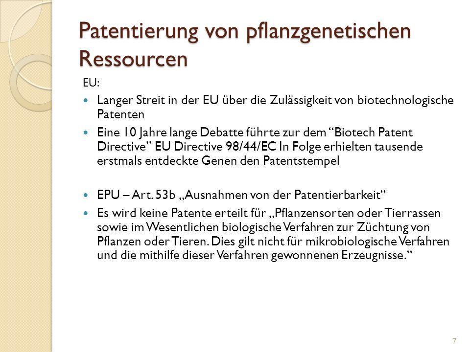 Patentierung von pflanzgenetischen Ressourcen CH - Patentgesetzt Art 1.a Sonderfälle Für Pflanzensorten und Tierrassen und für im Wesentlichen biologische Verfahren zur Züchtung von Pflanzen oder Tieren werden keine Erfindungspatente erteilt; jedoch sind mikrobio- logische Verfahren und die damit gewonnenen Erzeugnisse patentierbar.