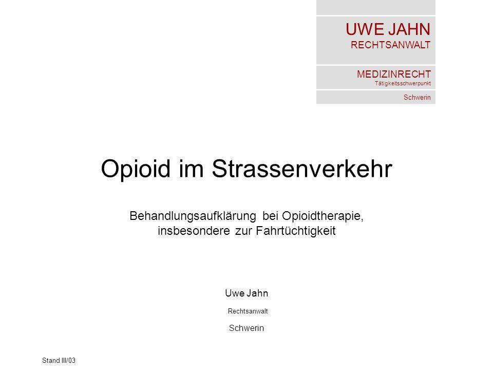 UWE JAHN RECHTSANWALT MEDIZINRECHT Tätigkeitsschwerpunkt Schwerin Stand III/03 Opioid im Strassenverkehr Behandlungsaufklärung bei Opioidtherapie, ins