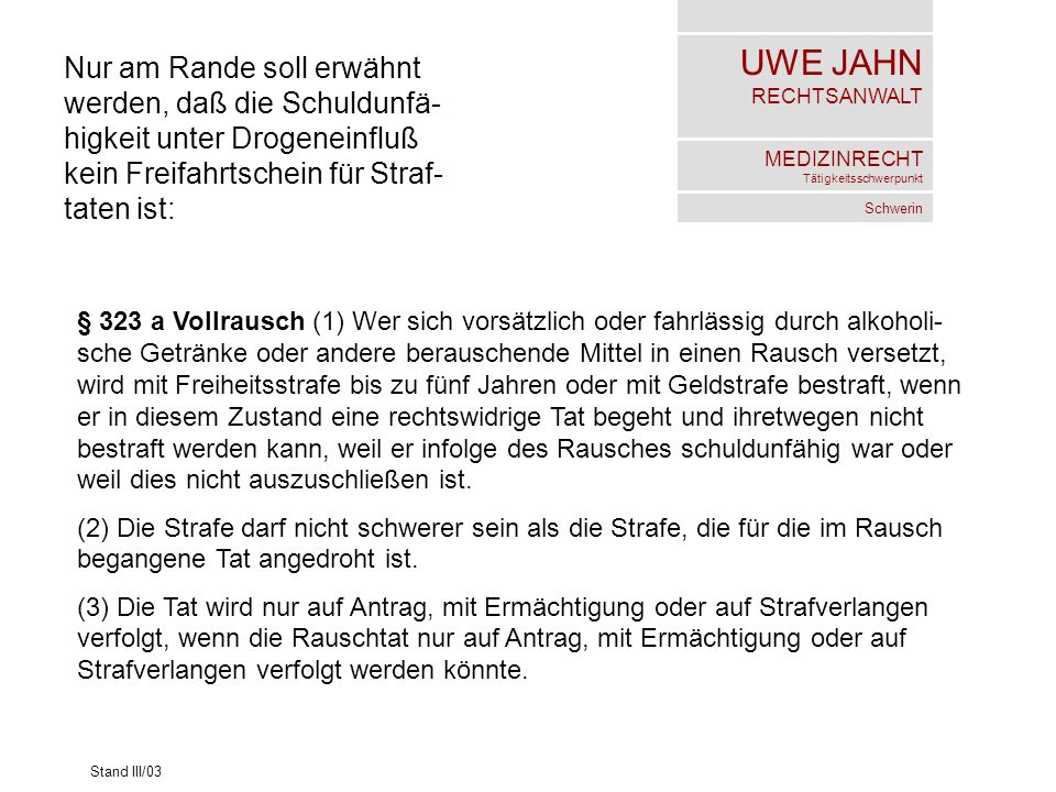 UWE JAHN RECHTSANWALT MEDIZINRECHT Tätigkeitsschwerpunkt Schwerin Stand III/03 Nur am Rande soll erwähnt werden, daß die Schuldunfä- higkeit unter Dro