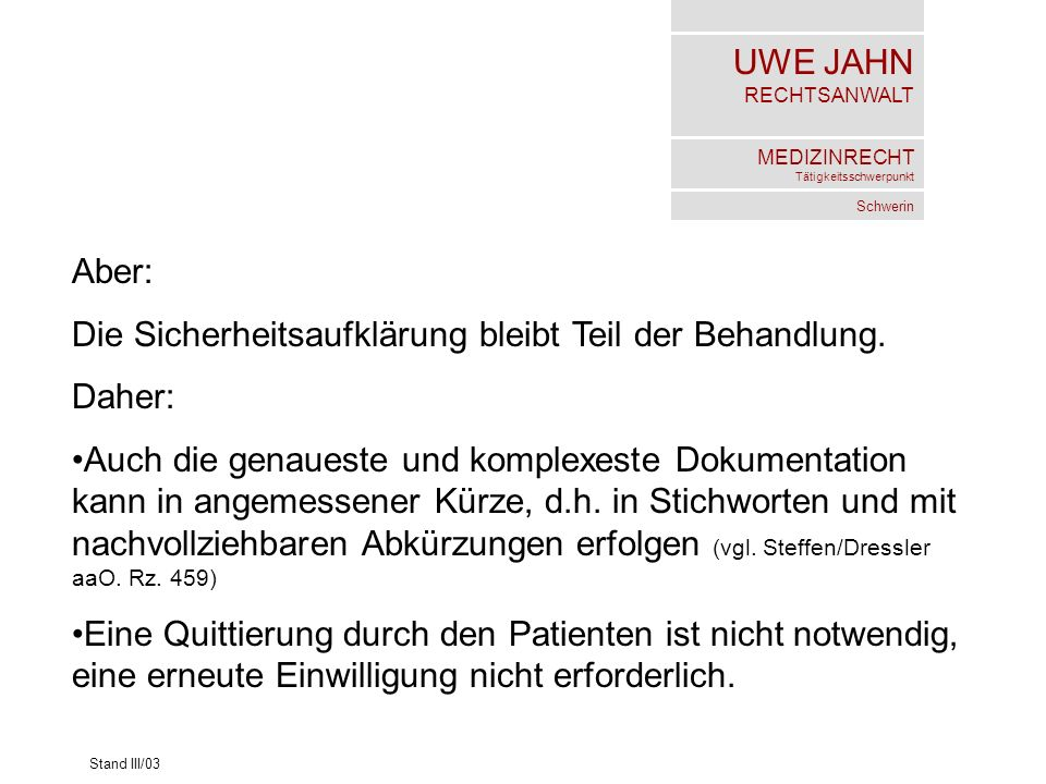 UWE JAHN RECHTSANWALT MEDIZINRECHT Tätigkeitsschwerpunkt Schwerin Stand III/03 Aber: Die Sicherheitsaufklärung bleibt Teil der Behandlung. Daher: Auch