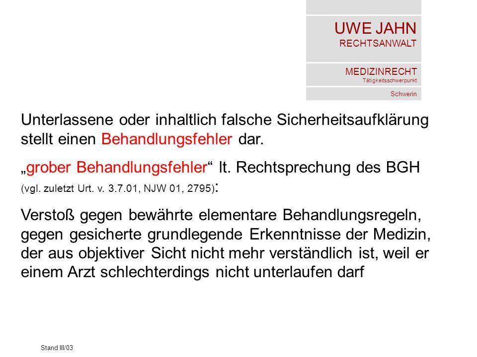 UWE JAHN RECHTSANWALT MEDIZINRECHT Tätigkeitsschwerpunkt Schwerin Stand III/03 Unterlassene oder inhaltlich falsche Sicherheitsaufklärung stellt einen