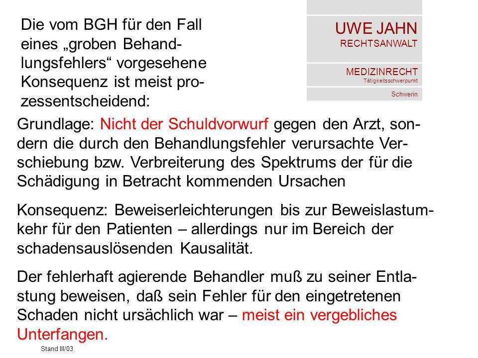 UWE JAHN RECHTSANWALT MEDIZINRECHT Tätigkeitsschwerpunkt Schwerin Stand III/03 Die vom BGH für den Fall eines groben Behand- lungsfehlers vorgesehene