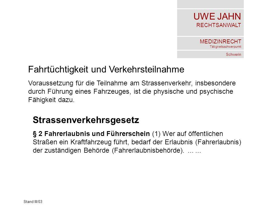 UWE JAHN RECHTSANWALT MEDIZINRECHT Tätigkeitsschwerpunkt Schwerin Stand III/03 Fahrtüchtigkeit und Verkehrsteilnahme Voraussetzung für die Teilnahme am Strassenverkehr, insbesondere durch Führung eines Fahrzeuges, ist die physische und psychische Fähigkeit dazu.