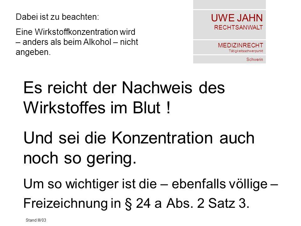 UWE JAHN RECHTSANWALT MEDIZINRECHT Tätigkeitsschwerpunkt Schwerin Stand III/03 Dabei ist zu beachten: Eine Wirkstoffkonzentration wird – anders als beim Alkohol – nicht angeben.