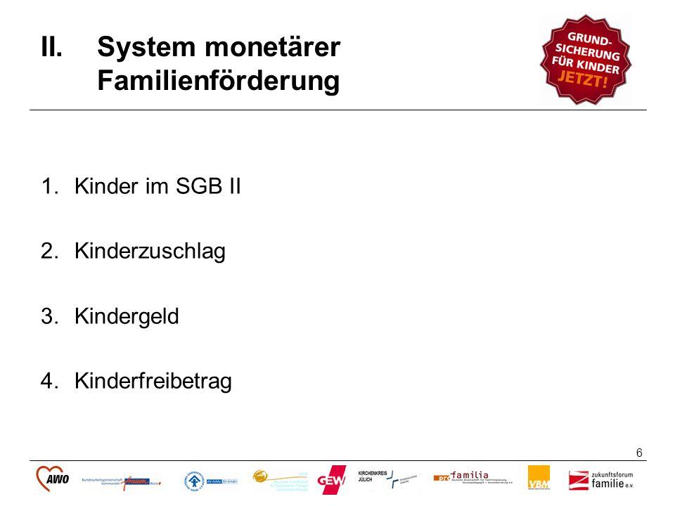 6 II.System monetärer Familienförderung 1.Kinder im SGB II 2.Kinderzuschlag 3.Kindergeld 4.Kinderfreibetrag