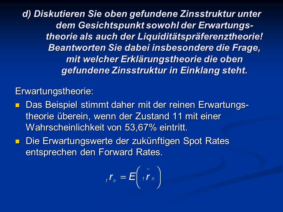 d) Diskutieren Sie oben gefundene Zinsstruktur unter dem Gesichtspunkt sowohl der Erwartungs- theorie als auch der Liquiditätspräferenztheorie.