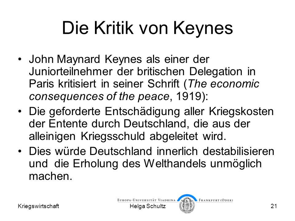 KriegswirtschaftHelga Schultz21 Die Kritik von Keynes John Maynard Keynes als einer der Juniorteilnehmer der britischen Delegation in Paris kritisiert in seiner Schrift (The economic consequences of the peace, 1919): Die geforderte Entschädigung aller Kriegskosten der Entente durch Deutschland, die aus der alleinigen Kriegsschuld abgeleitet wird.