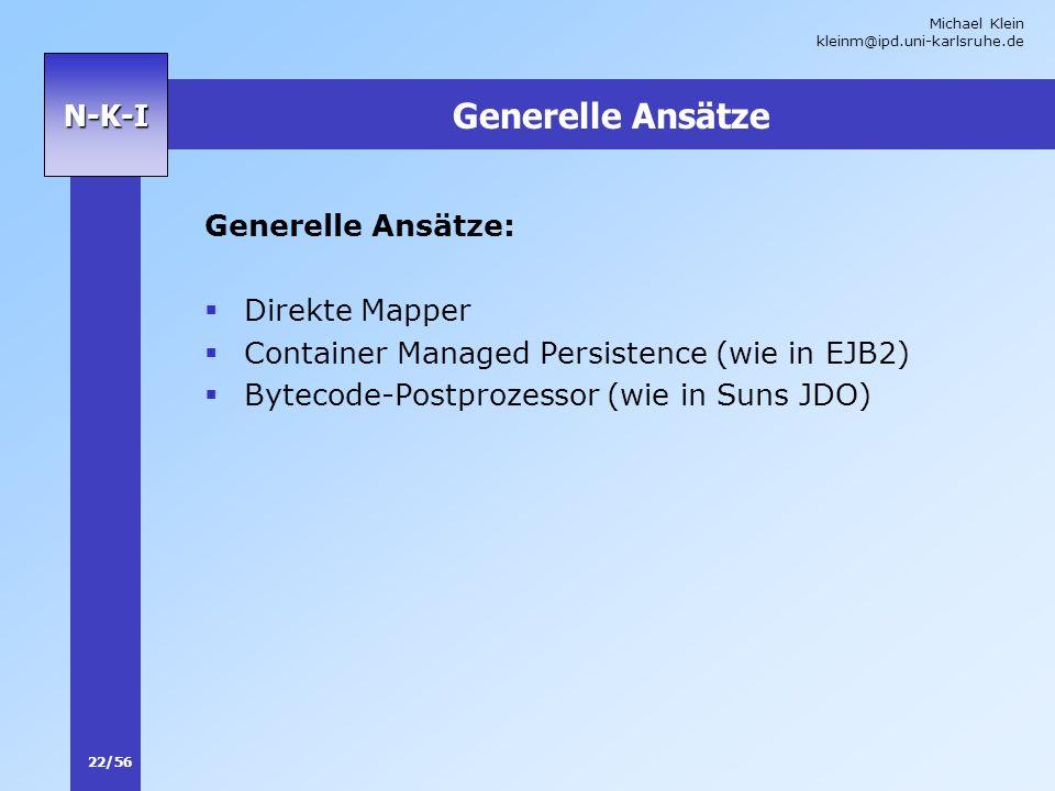 Michael Klein kleinm@ipd.uni-karlsruhe.de 22/56 N-K-I Generelle Ansätze Generelle Ansätze: Direkte Mapper Container Managed Persistence (wie in EJB2)