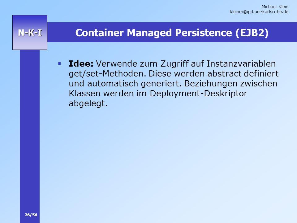Michael Klein kleinm@ipd.uni-karlsruhe.de 26/56 N-K-I Container Managed Persistence (EJB2) Idee: Verwende zum Zugriff auf Instanzvariablen get/set-Met