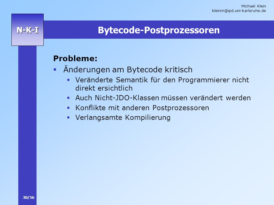 Michael Klein kleinm@ipd.uni-karlsruhe.de 30/56 N-K-I Bytecode-Postprozessoren Probleme: Änderungen am Bytecode kritisch Veränderte Semantik für den P