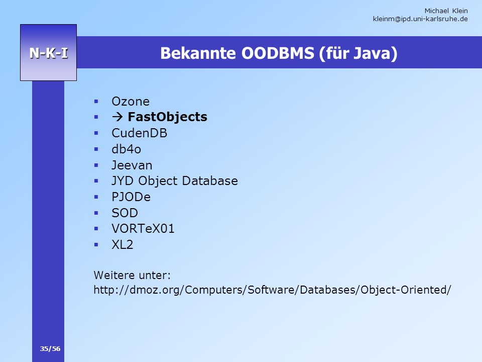 Michael Klein kleinm@ipd.uni-karlsruhe.de 35/56 N-K-I Bekannte OODBMS (für Java) Ozone FastObjects CudenDB db4o Jeevan JYD Object Database PJODe SOD VORTeX01 XL2 Weitere unter: http://dmoz.org/Computers/Software/Databases/Object-Oriented/