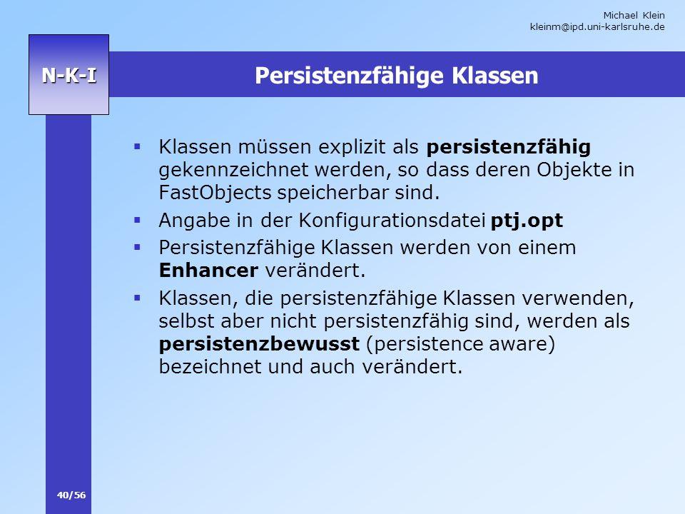 Michael Klein kleinm@ipd.uni-karlsruhe.de 40/56 N-K-I Persistenzfähige Klassen Klassen müssen explizit als persistenzfähig gekennzeichnet werden, so d