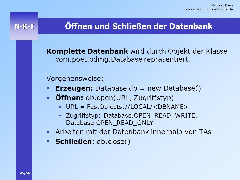 Michael Klein kleinm@ipd.uni-karlsruhe.de 45/56 N-K-I Öffnen und Schließen der Datenbank Komplette Datenbank wird durch Objekt der Klasse com.poet.odm