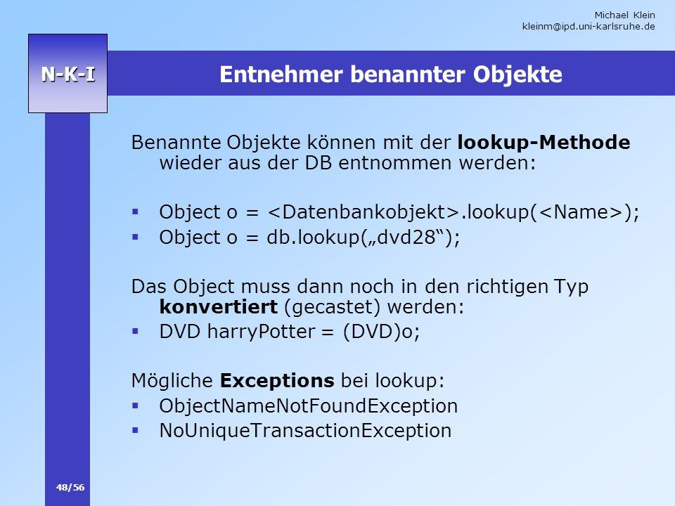 Michael Klein kleinm@ipd.uni-karlsruhe.de 48/56 N-K-I Entnehmer benannter Objekte Benannte Objekte können mit der lookup-Methode wieder aus der DB ent