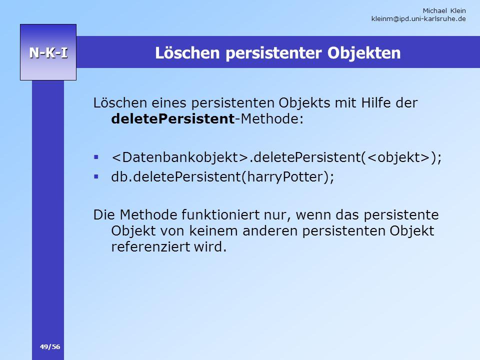 Michael Klein kleinm@ipd.uni-karlsruhe.de 49/56 N-K-I Löschen persistenter Objekten Löschen eines persistenten Objekts mit Hilfe der deletePersistent-