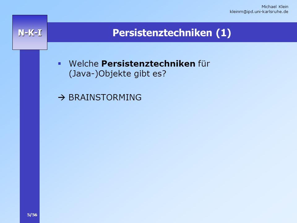 Michael Klein kleinm@ipd.uni-karlsruhe.de 5/56 N-K-I Persistenztechniken (1) Welche Persistenztechniken für (Java-)Objekte gibt es? BRAINSTORMING