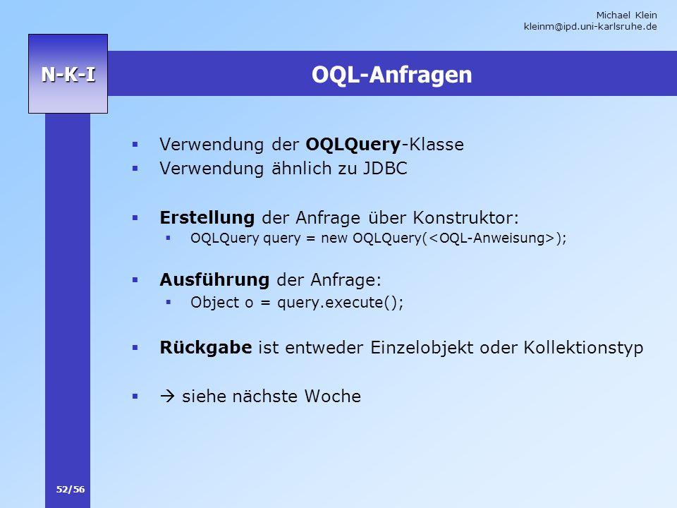 Michael Klein kleinm@ipd.uni-karlsruhe.de 52/56 N-K-I OQL-Anfragen Verwendung der OQLQuery-Klasse Verwendung ähnlich zu JDBC Erstellung der Anfrage üb