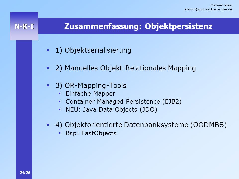 Michael Klein kleinm@ipd.uni-karlsruhe.de 54/56 N-K-I Zusammenfassung: Objektpersistenz 1) Objektserialisierung 2) Manuelles Objekt-Relationales Mapping 3) OR-Mapping-Tools Einfache Mapper Container Managed Persistence (EJB2) NEU: Java Data Objects (JDO) 4) Objektorientierte Datenbanksysteme (OODMBS) Bsp: FastObjects