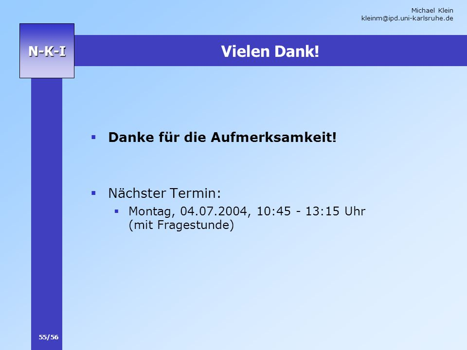 Michael Klein kleinm@ipd.uni-karlsruhe.de 55/56 N-K-I Vielen Dank! Danke für die Aufmerksamkeit! Nächster Termin: Montag, 04.07.2004, 10:45 - 13:15 Uh