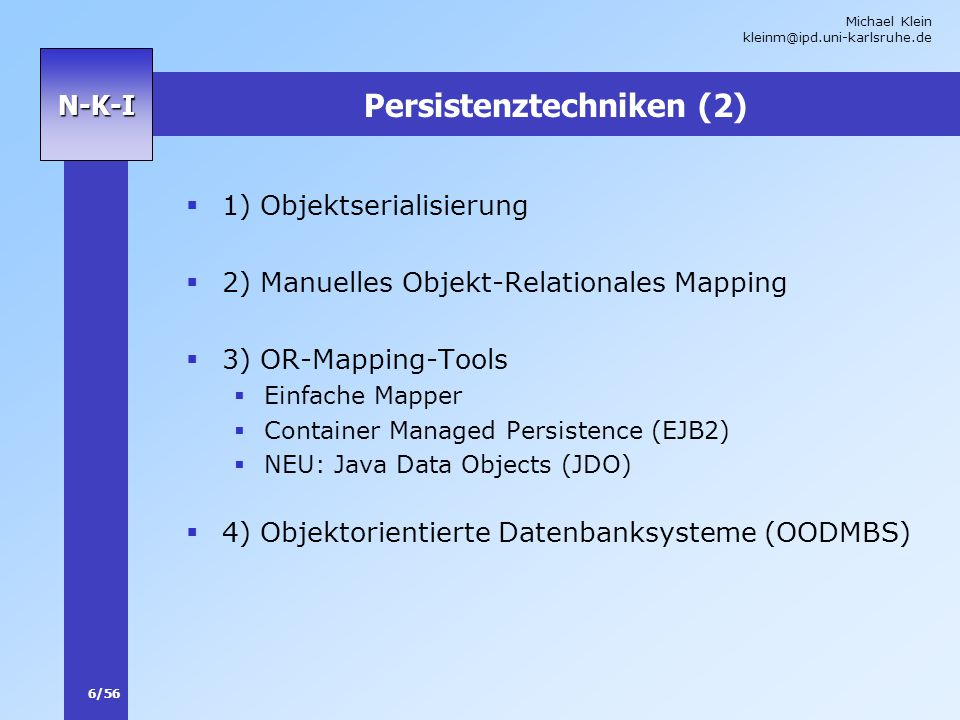 Michael Klein kleinm@ipd.uni-karlsruhe.de 6/56 N-K-I Persistenztechniken (2) 1) Objektserialisierung 2) Manuelles Objekt-Relationales Mapping 3) OR-Mapping-Tools Einfache Mapper Container Managed Persistence (EJB2) NEU: Java Data Objects (JDO) 4) Objektorientierte Datenbanksysteme (OODMBS)