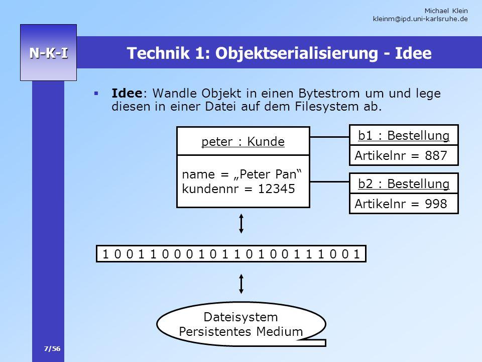 Michael Klein kleinm@ipd.uni-karlsruhe.de 7/56 N-K-I Technik 1: Objektserialisierung - Idee Idee: Wandle Objekt in einen Bytestrom um und lege diesen