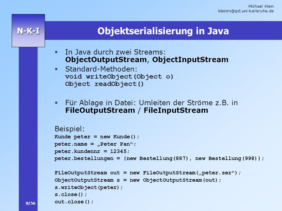 Michael Klein kleinm@ipd.uni-karlsruhe.de 8/56 N-K-I Objektserialisierung in Java In Java durch zwei Streams: ObjectOutputStream, ObjectInputStream Standard-Methoden: void writeObject(Object o) Object readObject() Für Ablage in Datei: Umleiten der Ströme z.B.