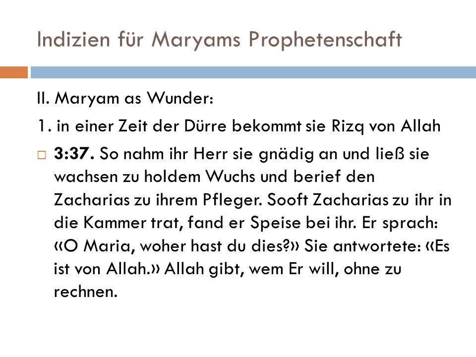 Indizien für Maryams Prophetenschaft II. Maryam as Wunder: 1. in einer Zeit der Dürre bekommt sie Rizq von Allah 3:37. So nahm ihr Herr sie gnädig an